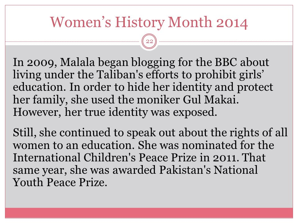 Women's History Month 2014 23 When she was 14, Malala and her family learned that the Taliban had issued a death threat against her.