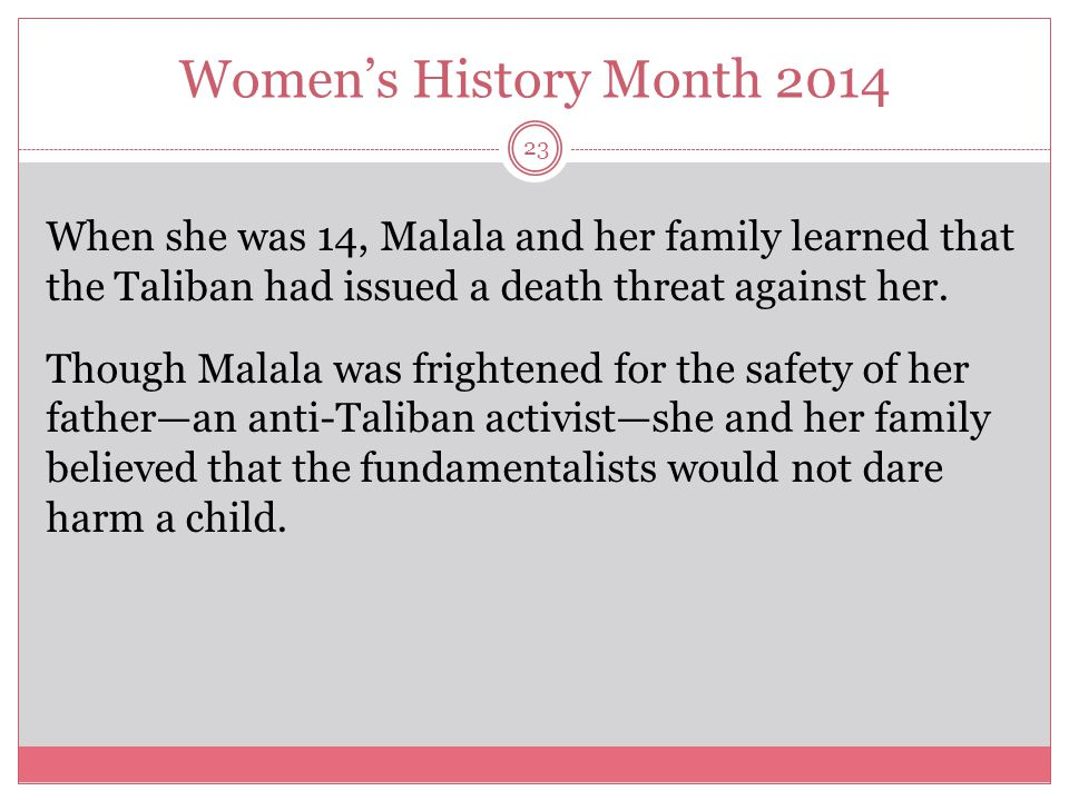 Women's History Month 2014 24 In October 2012, a Taliban fanatic boarded her school bus and shot her in the head.