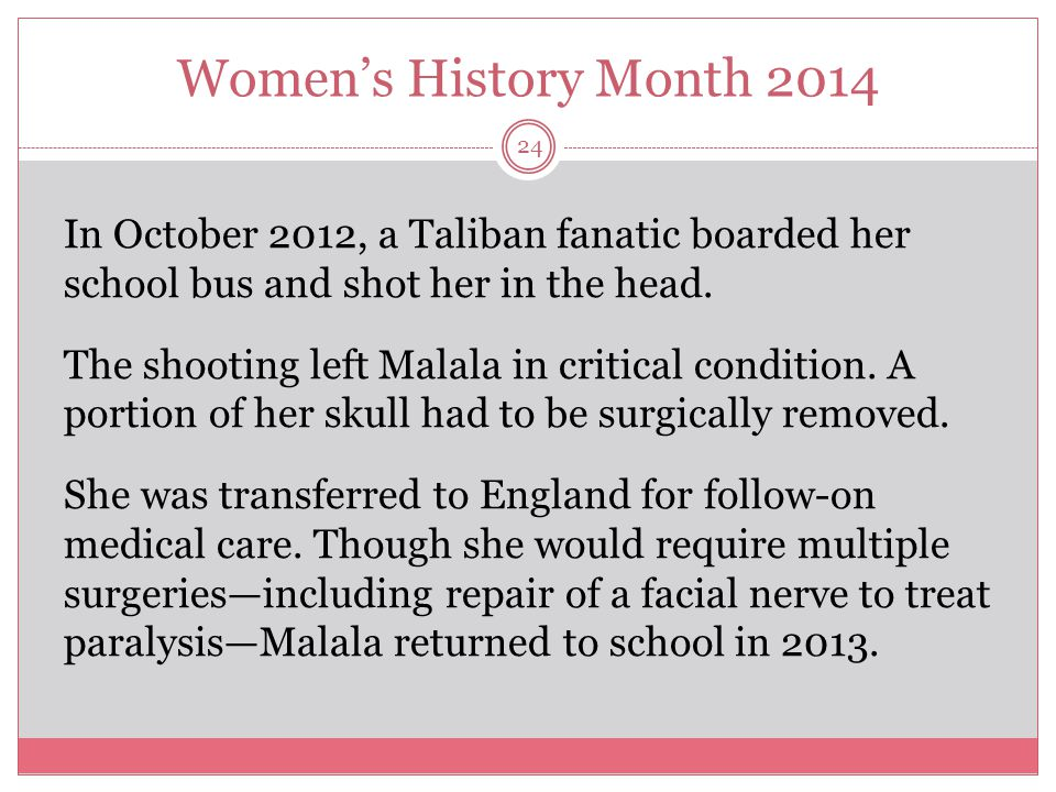 Women's History Month 2014 25 Malala remains a staunch advocate for the power of education.