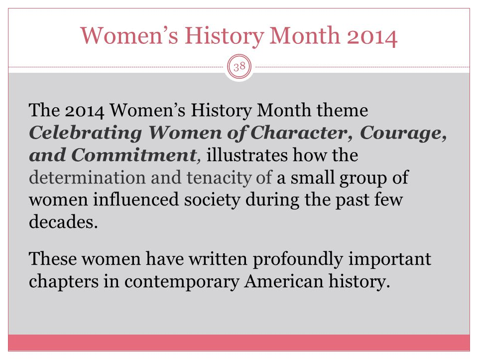 Women's History Month 2014 39 Moreover, their heroic efforts have placed today's young woman in a historically exceptional position, where they are better empowered to influence laws and policies, and further ensure the equal treatment of not only women, but all individuals.