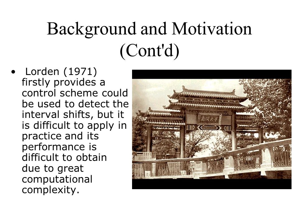 Background and Motivation (Cont d) Lorden (1971) firstly provides a control scheme could be used to detect the interval shifts, but it is difficult to apply in practice and its performance is difficult to obtain due to great computational complexity.