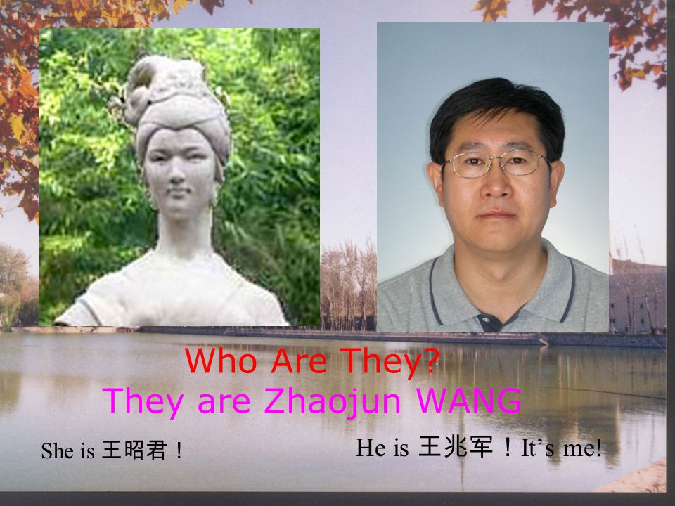 Who Are They? They are Zhaojun WANG He is 王兆军! It's me! She is 王昭君!