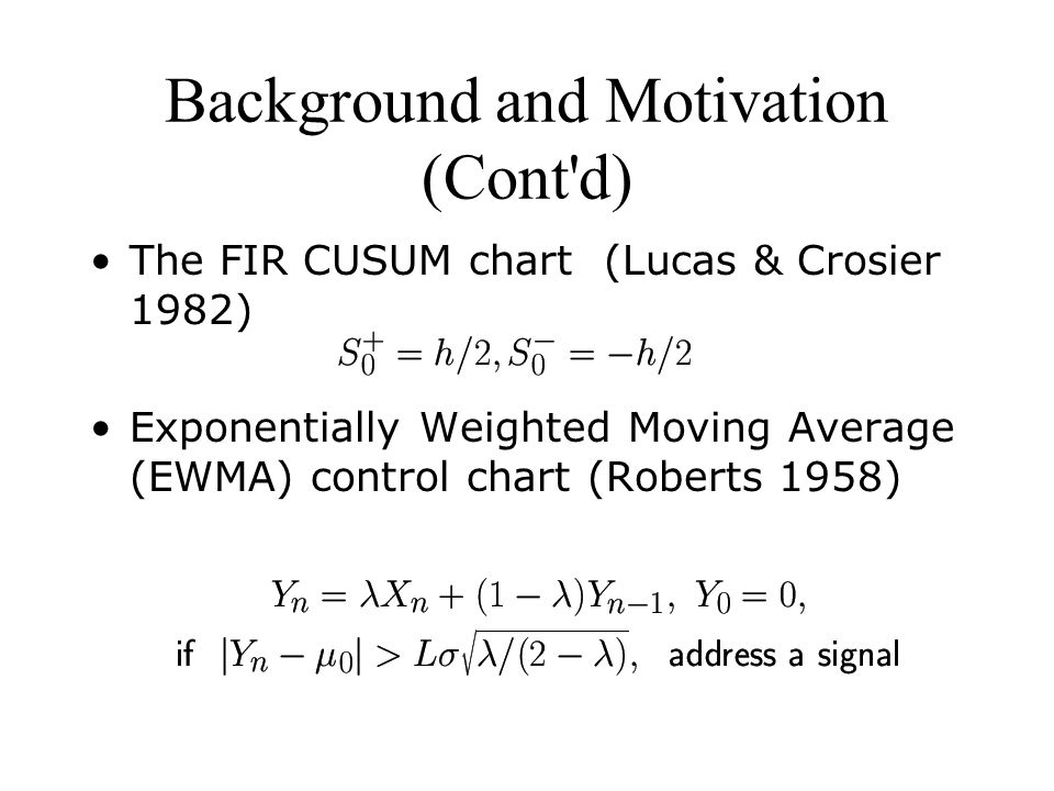Background and Motivation (Cont d) The FIR CUSUM chart (Lucas & Crosier 1982) Exponentially Weighted Moving Average (EWMA) control chart (Roberts 1958)