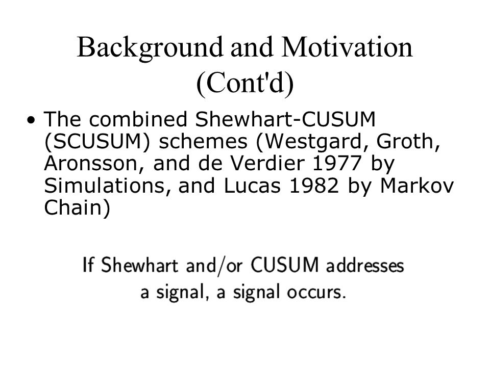Background and Motivation (Cont d) The combined Shewhart-CUSUM (SCUSUM) schemes (Westgard, Groth, Aronsson, and de Verdier 1977 by Simulations, and Lucas 1982 by Markov Chain)
