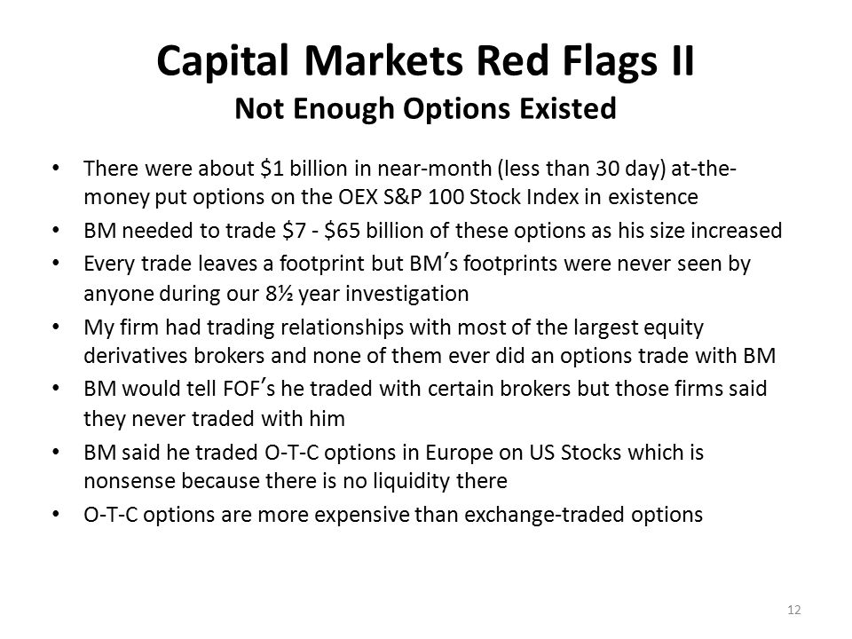 Capital Markets Red Flags III Investment Strategy Didn't Make Sense BM couldn't afford the Put options he said he bought because they would have cost him too much $ BM stock picks would have had to be > 30% per year Feeder Funds said BM subsidized down months but this would have been illegal Feeder Funds said BM benefited from his broker-dealer arm's trading volume which was code for illegal front-running Feeder Funds said that BM had perfect market-timing ability thanks to his access to his B/D's order flow of 5 – 10% of daily US stock volume Reality: BM did know what the other 90 – 95% of trading volume was doing so there was no way he could predict stock prices in advance.