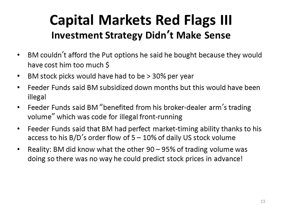 Capital Markets Red Flags IV 16% US T-bills didn't exist BM said he was only in the market for 3 days to 3 weeks and then only 6 to 8 times per year Not in the market 4 to 6 months per year Therefore he needed to buy US Treasury Bills that yielded 16% for those 4 to 6 months per year he wasn't invested in the market in order to earn those steady 1% monthly net returns after fees.