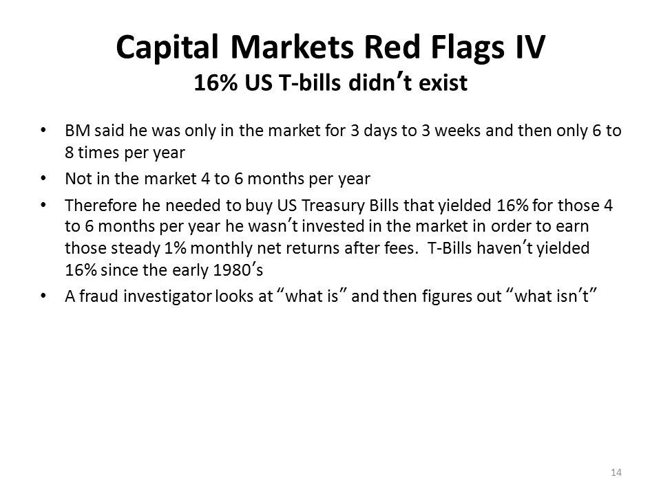 Capital Markets Red Flags V Fee Structure & Secrecy Typical industry marketing arrangements pay 20% - 50% of the fees to those who bring in client assets BM allowed the Feeder Funds, Fund of Funds & Banks to earn the 1% & 20% Hedge Fund fees In effect, the marketers were receiving > 90% of the fees which was way too high All of the above accepted his excuse that he didn't want to be bothered running a hedge fund and dealing with clients BM did all of the hard work yet earned only commissions and he allowed everyone else to earn the lion's share of the fees Feeders, Fund of Funds, and Banks were not allowed to tell the clients who was managing their money BM was the world's largest hedge fund but no one was allowed to know 15