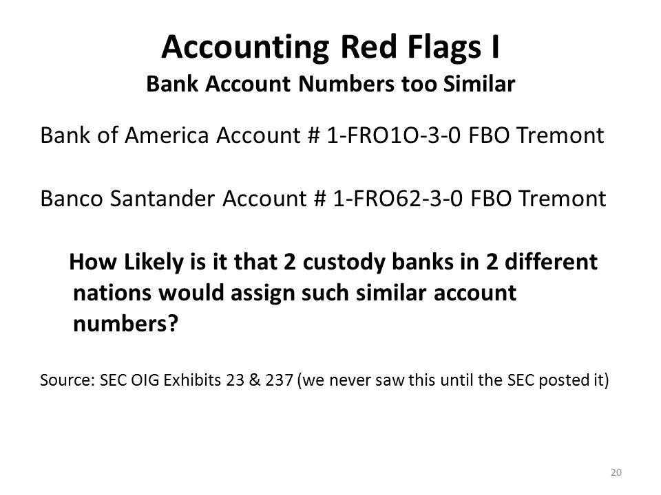 Accounting Red Flags II Undecipherable Account Statements No Balance Forward for each beginning month No commas to denote thousands of shares bought & sold No dollars signs used Use of green bar paper & a dot matrix printer in the new millennium Account numbers used different font sizes Account statements in non-standard portrait mode not landscape mode Madoff listed opening transactions first, then closing transactions down the page which is not the industry standard Only goes out 3 decimal places but that last decimal is a zero.