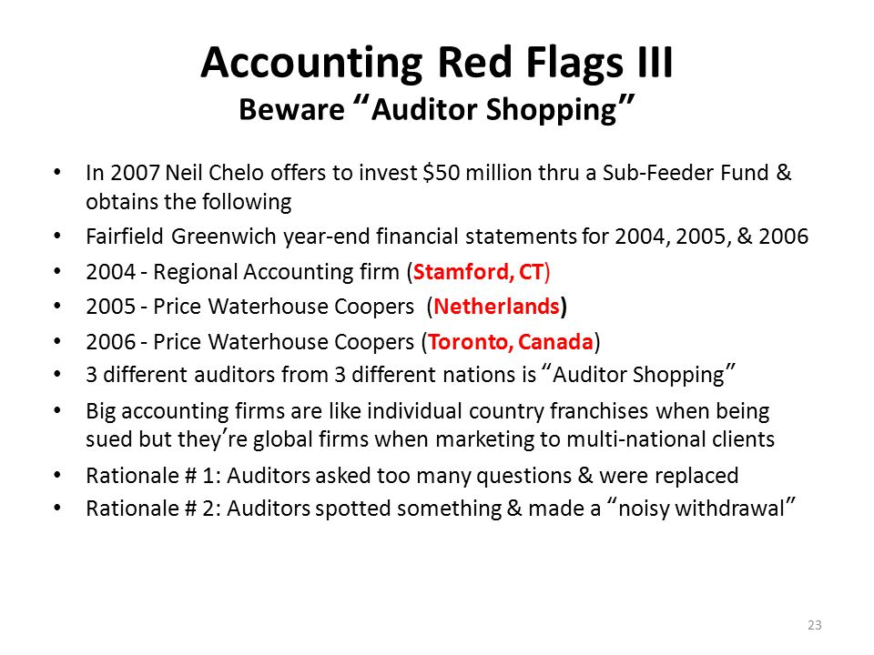 Accounting Red Flags IV Third Party Administrators TPA's supposed to offer independent arms-length oversight Often located in Bank Secrecy Havens TPA's verified assets TPA's confirmed trades TPA's verified performance But BM never traded & he stole every dime as soon as it came in TPA's have no obligation to report fraud TPA's may resign accounts if fraud is present but tell no one TPA's are currently defending civil lawsuits TPA's rarely understand derivatives trading strategies Lesson Learned: Challenge TPA's & query them on the strategies used by investment managers to determine if they really know what they're doing 24