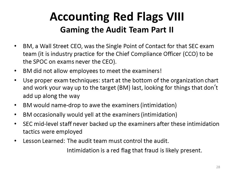 Accounting Red Flags IX Gaming the Audit Team Part III Exam team catches BM lying to them and doesn't expand the scope of the audit and call in high-level re-enforcements Exam team should also have made a criminal referral to the DOJ for making false statements Exam team asks for documents required to be on site for 2 years and to be available from off-site storage within 24 hours for 3 additional years BM takes days to provide documents that should be on-site and available within minutes (a sign that he's manufacturing documents) Lessons Learned: 1.