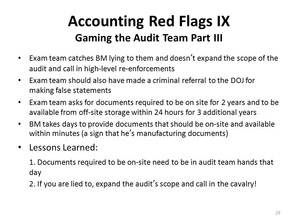 Accounting Red Flags X No Tax Information & Abusive Client Service Source: Local CPA firm CEO's I've met At the bottom of individual monthly statements, Madoff printed, Not to be used for Tax Reporting Purposes Madoff clients would hand these to CPA firms to compute year-end personal income taxes and call Madoff's back office for information Madoff staff would then start yelling at these CPA's telling them, Hey pal, if you don't like these very attractive returns we've been generating for your client then just tell us and we'll be happy to refund your client's money because we don't do taxes here. Shocked CPA would then call the client who would invariably tell the CPA to back off so as not to offend the Madoff staff because his fund was very hard to get into and they didn't want to get redeemed out of the fund.