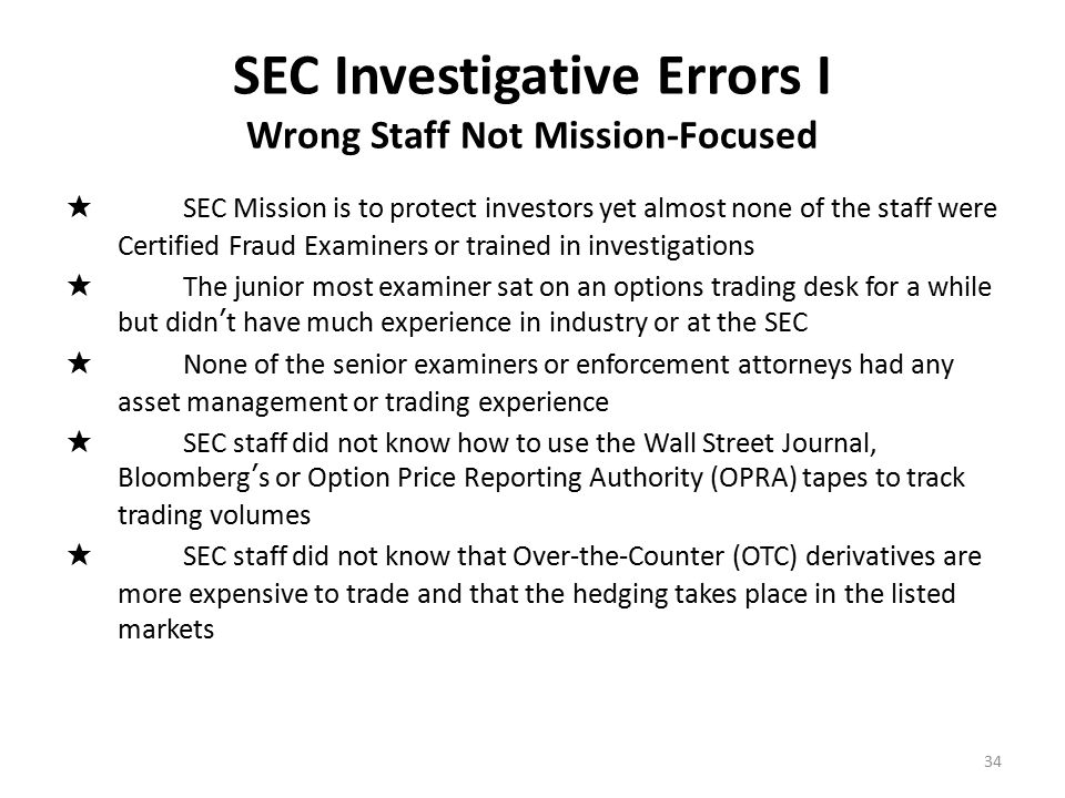 SEC Investigative Errors II Unwillingness to obtain 3 rd party verification 1.New York SEC never questioned me or the other BM whistleblowers 2.SEC never phoned any of my witnesses 3.SEC afraid to call reporters for background information 4.SEC never verified BM's bank account's really existed 5.BM told them he custodied assets at Barclays & HSBC but they never checked but once to verify accounts 6.BM says he traded thru Barclays, SEC gets docs back from Barclays that say BM had no trades with them & doesn't think this suspicious 7.SEC never verified time & sales volume of his trades with DTC or OCC 8.SEC asked who BM's counter-parties were but never followed up & asked them if they traded with BM 9.SEC never traveled to BM's accountant Friehling & Horowitz 10.SEC never contacted UK's FSA for assistance 35