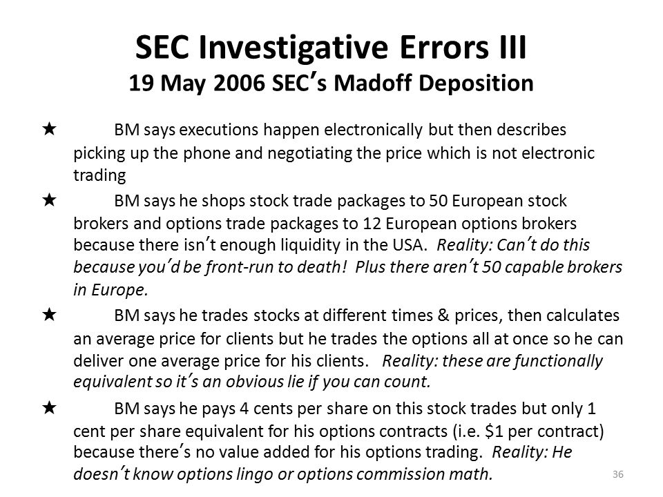 SEC Investigative Errors IV 19 May 2006 SEC's Madoff Deposition ★ BM says he trades the stocks first in London, then trades the options in London between 8 am – 9 am (US Eastern Time) before the US markets are open.