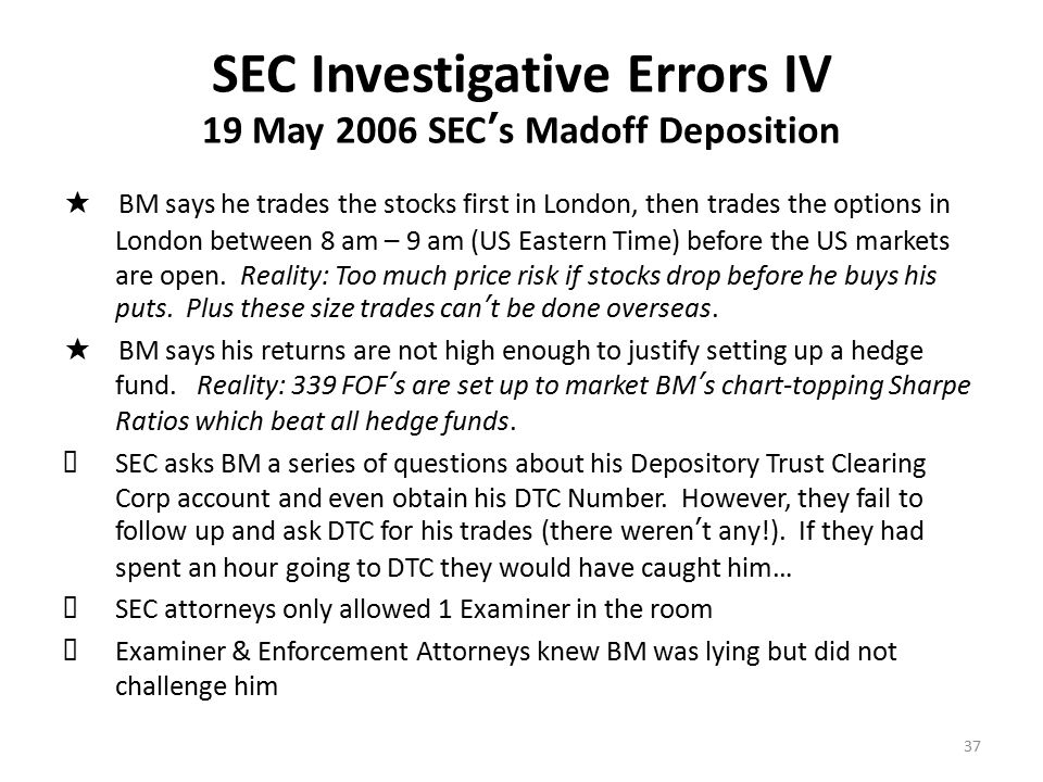 SEC Investigative Errors V White Collar CEO's are Cunning & Manipulative ★ BM knew SEC operational methods, skill level & weaknesses ★ BM knew SEC measured # of exams and budgeted time for each ★ BM kept asking How long are you going to be here? ★ BM told junior examiners war stories for hours on end so they couldn't get their work done & would eventually run out of time ★ BM dropped influential names to impress examiners ★ BM would falsify documents - Examiners would ask for documents but were never suspicious that they took a few days to be handed over (docs required to be on-site for 3 years and available off-site up to 6 years) ★ BM would yell at examiners and try to intimidate them – Senior Staff did not back up the exam team in the field ★ Examiners would catch BM lying but never referred it to DOJ for criminal prosecution 38