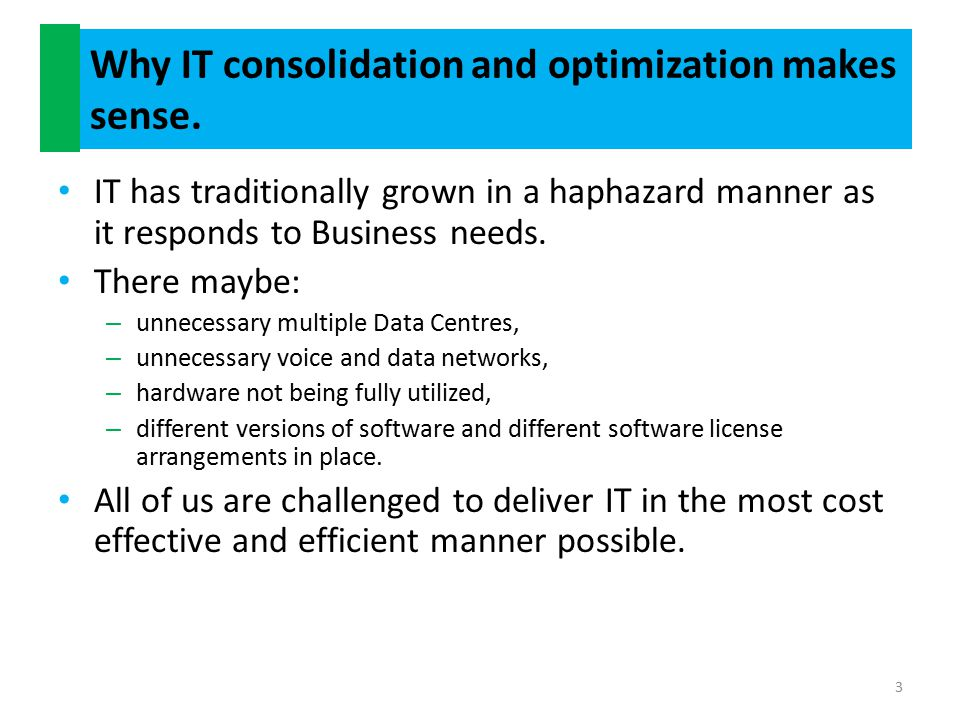 Why IT consolidation and optimization makes sense (contd) Our Business Units are demanding a more responsive and agile IT service.