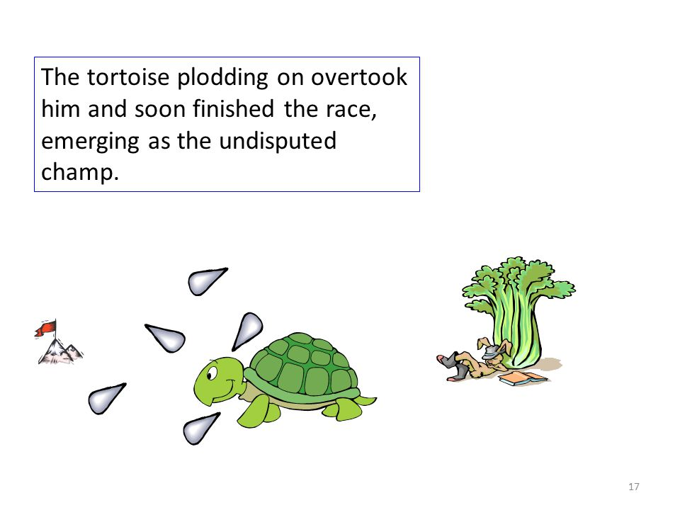 The tortoise plodding on overtook him and soon finished the race, emerging as the undisputed champ.