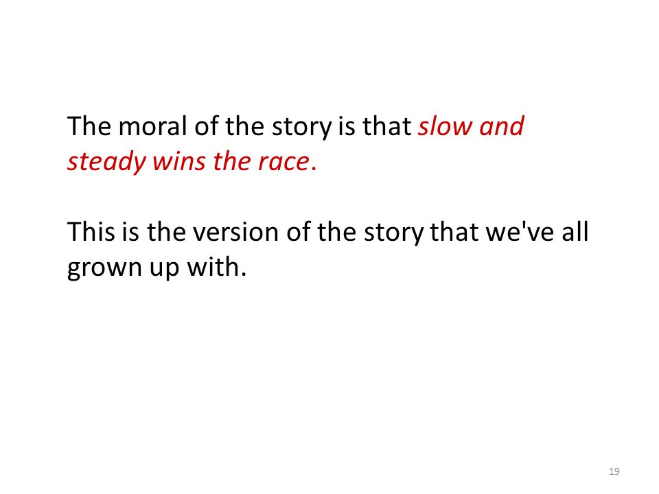 The moral of the story is that slow and steady wins the race.