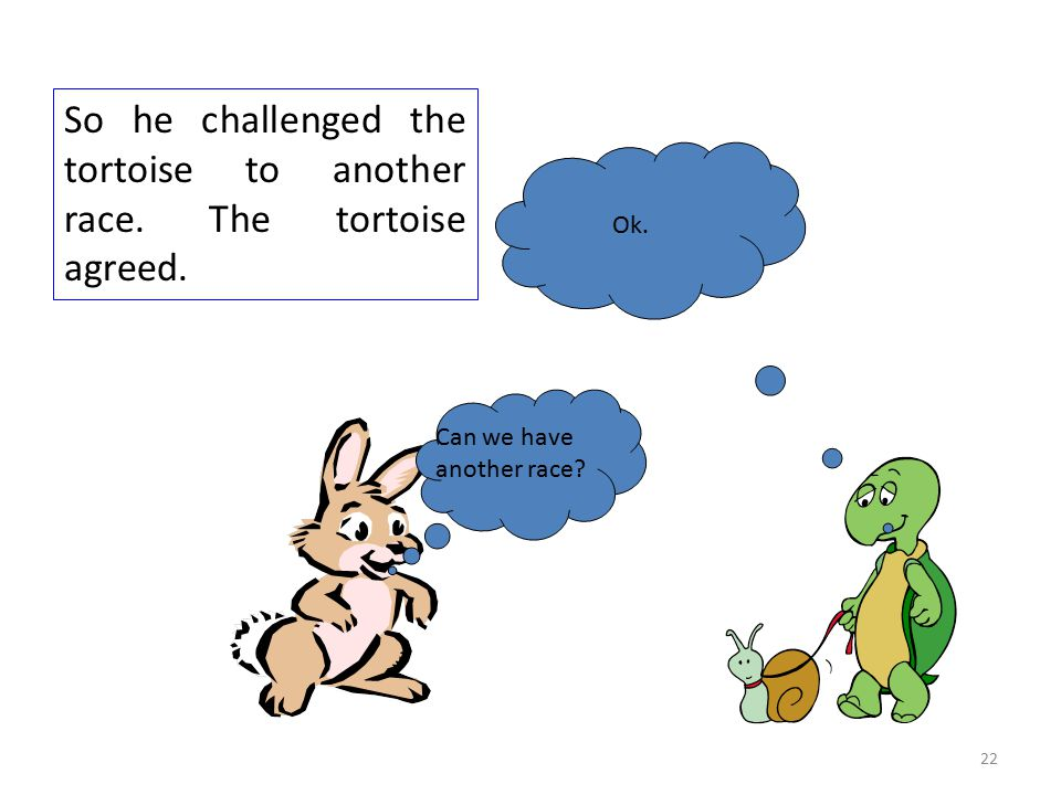 Can we have another race.Ok. So he challenged the tortoise to another race.