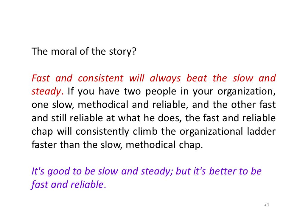 The moral of the story.Fast and consistent will always beat the slow and steady.
