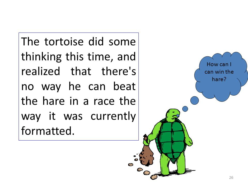 The tortoise did some thinking this time, and realized that there s no way he can beat the hare in a race the way it was currently formatted.