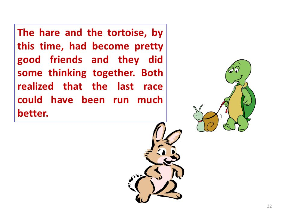 The hare and the tortoise, by this time, had become pretty good friends and they did some thinking together.