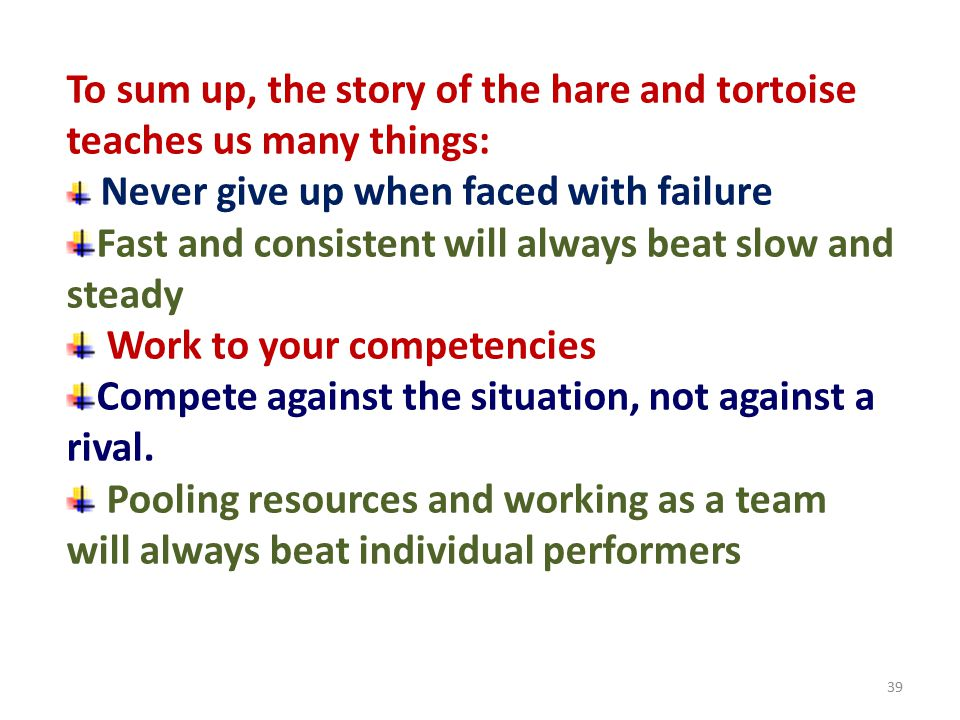 To sum up, the story of the hare and tortoise teaches us many things: Never give up when faced with failure Fast and consistent will always beat slow and steady Work to your competencies Compete against the situation, not against a rival.
