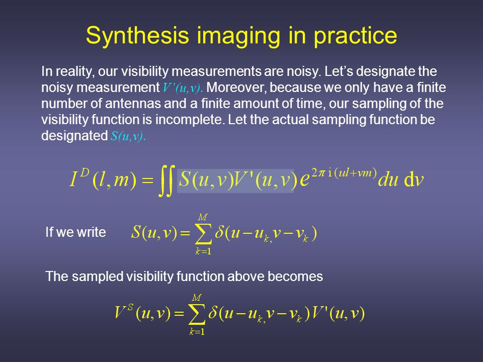 Synthesis imaging in practice If we now denote the (inverse) Fourier transform operation as F we can write the following shorthand sequence Where the inverse Fourier transform of the sampling function is the dirty beam, B, the inverse Fourier transform of V' is I', the desired measurement, and * denotes a convolution.