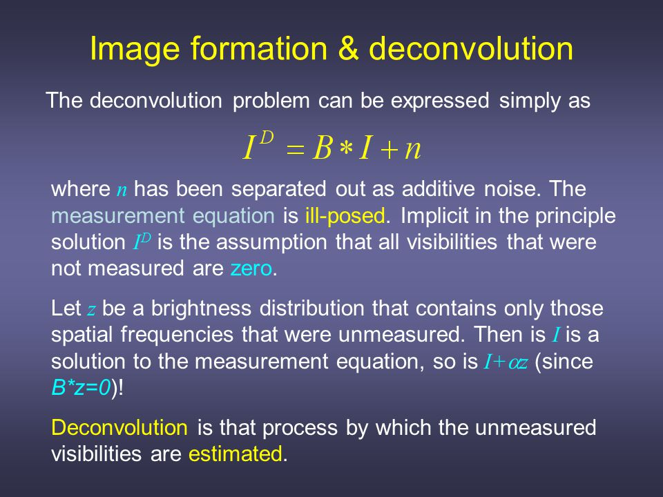Image formation & deconvolution Two classes of algorithm are commonly employed in radio astronomy: CLEAN and MEM CLEAN is a simple shift-and-subtract algorithm with many variants designed to speed up and/or stabilize its performance.