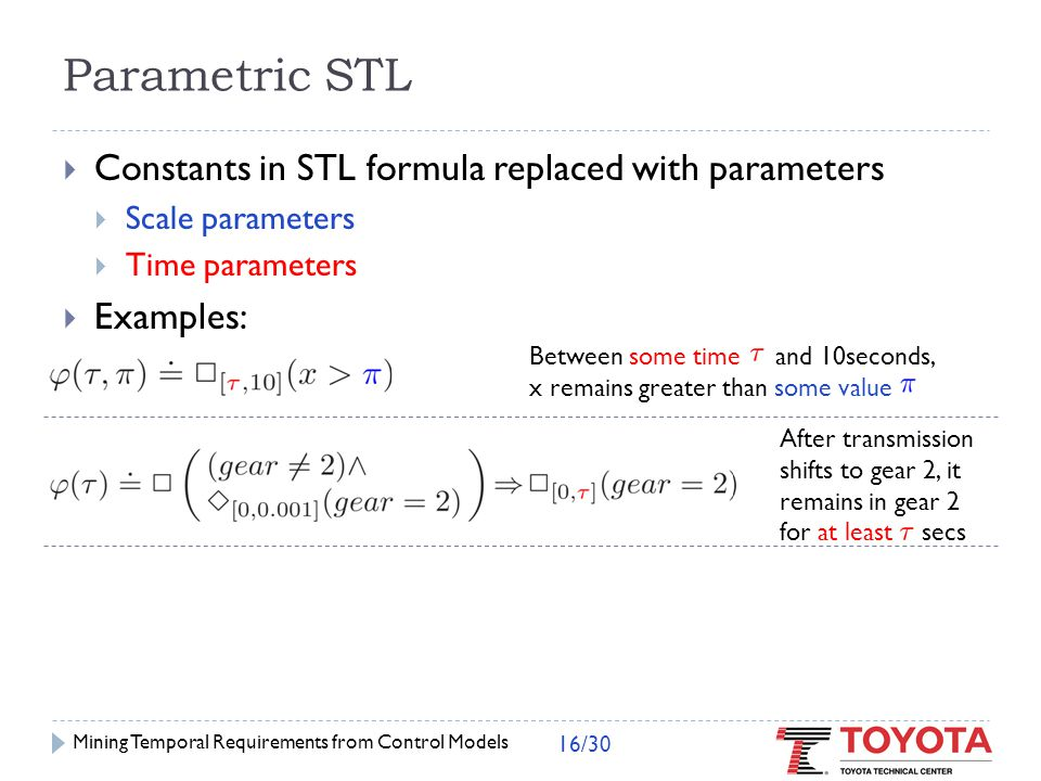  ( v ( p)) is an STL formula  Validity domain: { v ( p)    i: (x i, t)  ( v ( p))} {x i } : set of traces Semantics of PSTL formula  ( p )  p = ( )  Valuation function v assigns values to parameters in p Mining Temporal Requirements from Control Models 17/30