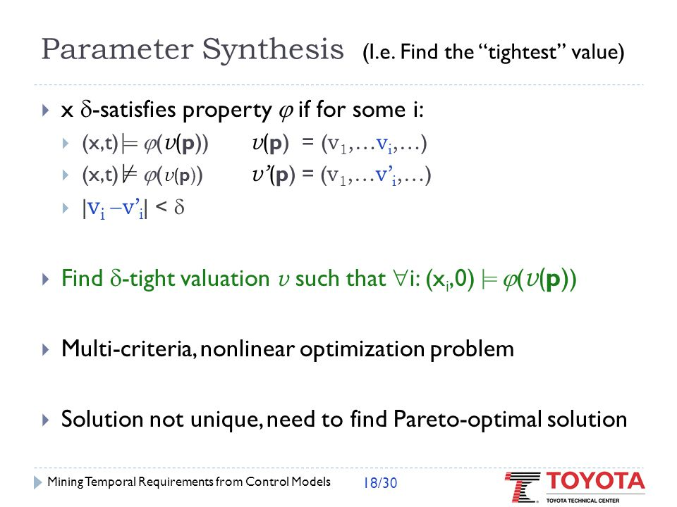 Parameter Synthesis  Naïve approach:  grid parameter space  evaluate satisfaction value at each point  pick valuation with smallest satisfaction value  Exponential number of points in parameter space  Could miss optimal values Mining Temporal Requirements from Control Models 19/30