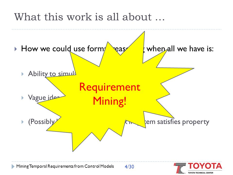  'As-is' properties of closed-loop design Mining in Action Mining Temporal Requirements from Control Models 5/30 6.25ms 100  Ask designer if mined requirements are OK  Settling time is 6.25 ms  Overshoot is 100 units