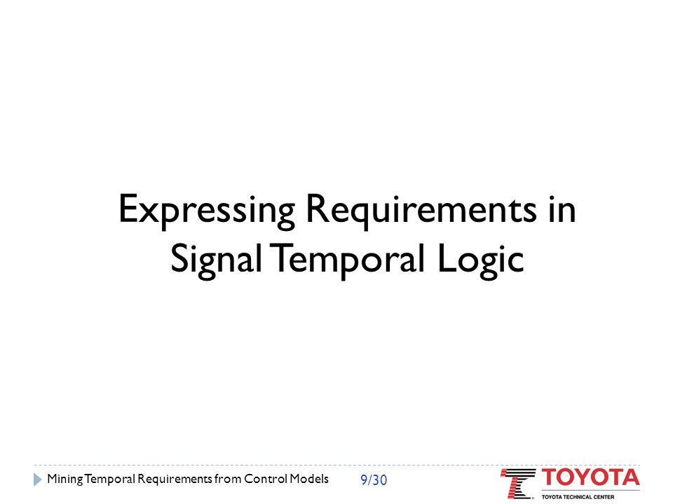 Signal Temporal Logic (STL)  Extension of Metric Temporal Logic (MTL)  Allows tests over continuous-valued signal variables  Examples:  0 10050 1 3 0 100 1 -0.1 +0.1 60 Mining Temporal Requirements from Control Models 10/30