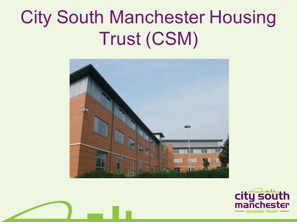 CSM – who we are Nearly two years new not-for-profit housing trust Transfer of 4,500 homes from Manchester City Council South of the city centre – Fallowfield, Hulme, Moss Side, Whalley Range Interesting range of homes and people...