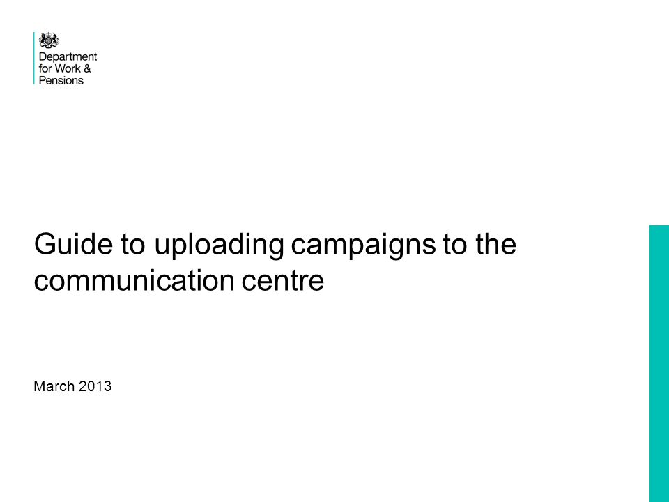 2 Department for Work & Pensions Uploading a campaign This is a simple step by step guide to uploading campaigns to share with colleagues.