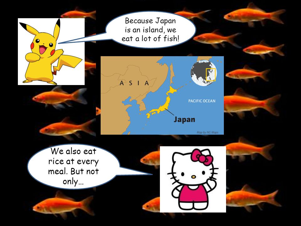 Because Japan is an island, we eat a lot of fish! We also eat rice at every meal. But not only…