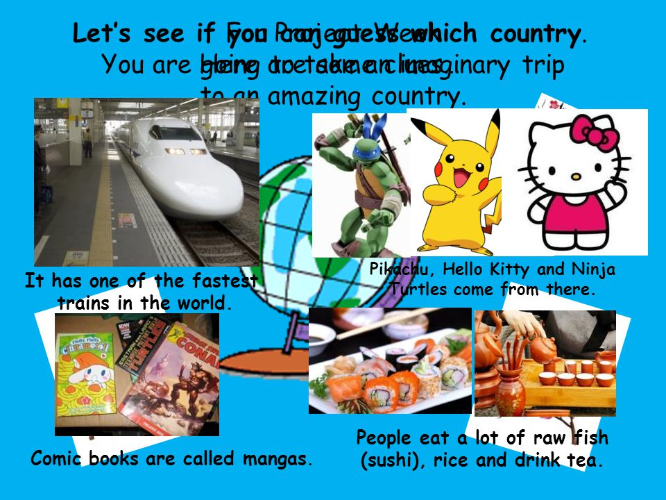 For Project Week You are going to take an imaginary trip to an amazing country.