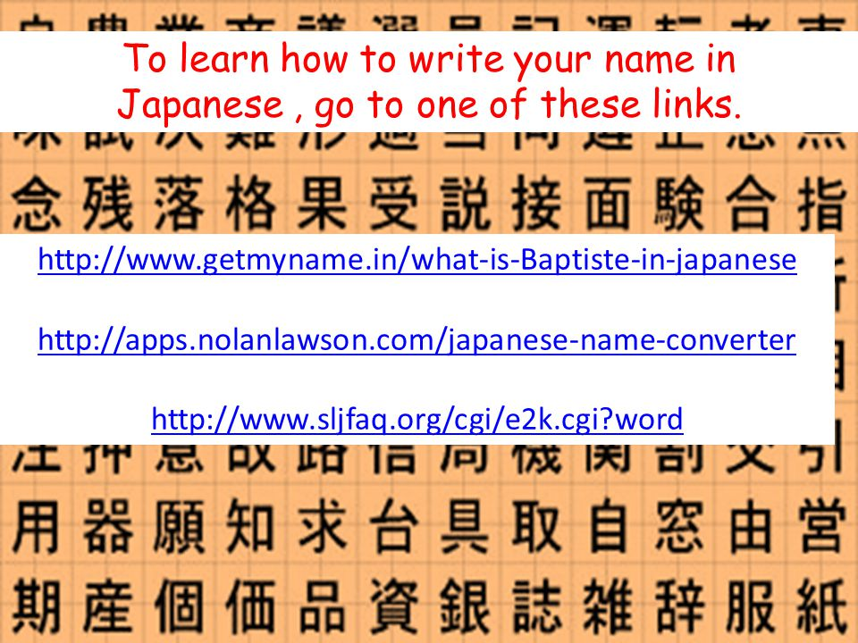 To learn how to write your name in Japanese, go to one of these links.