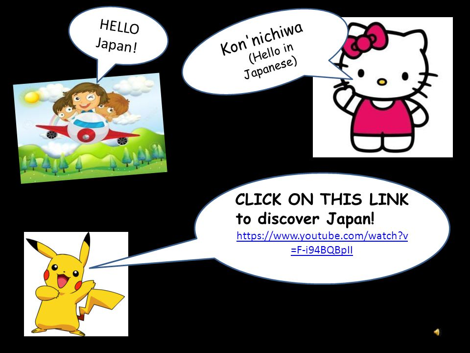 https://www.youtube.com/watch?v =F-i94BQBpII Kon nichiwa (Hello in Japanese) CLICK ON THIS LINK to discover Japan.