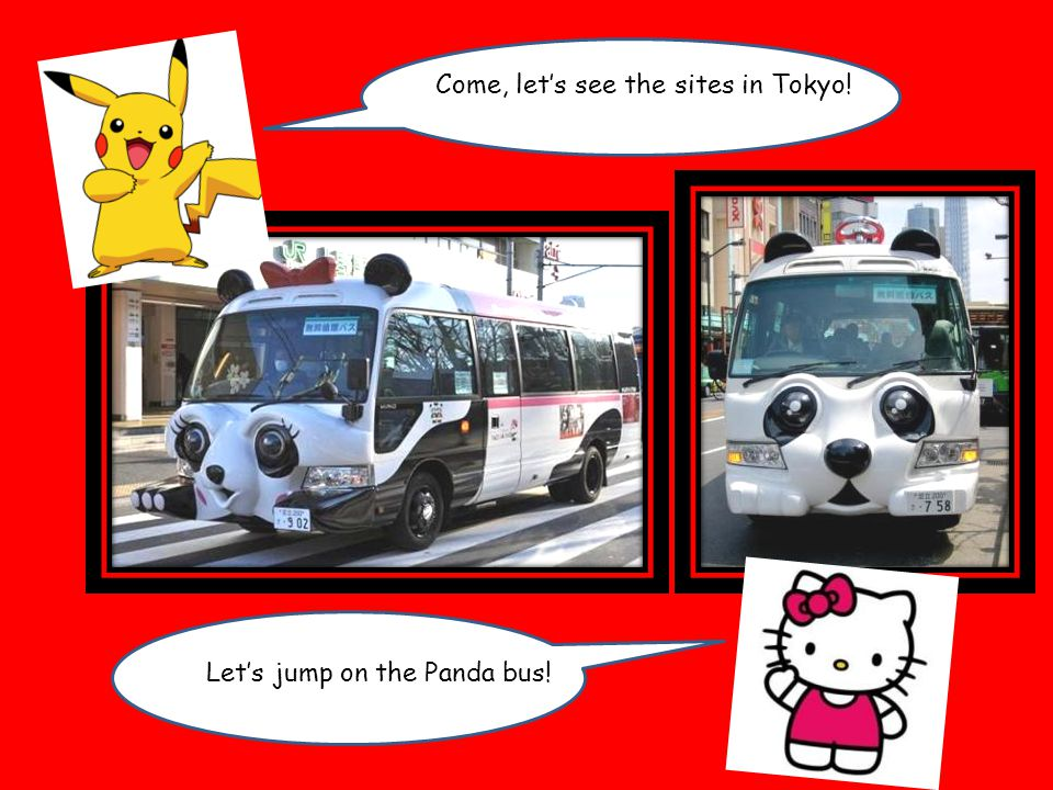 Come, let's see the sites in Tokyo! 'S get on the metro Let's jump on the Panda bus!