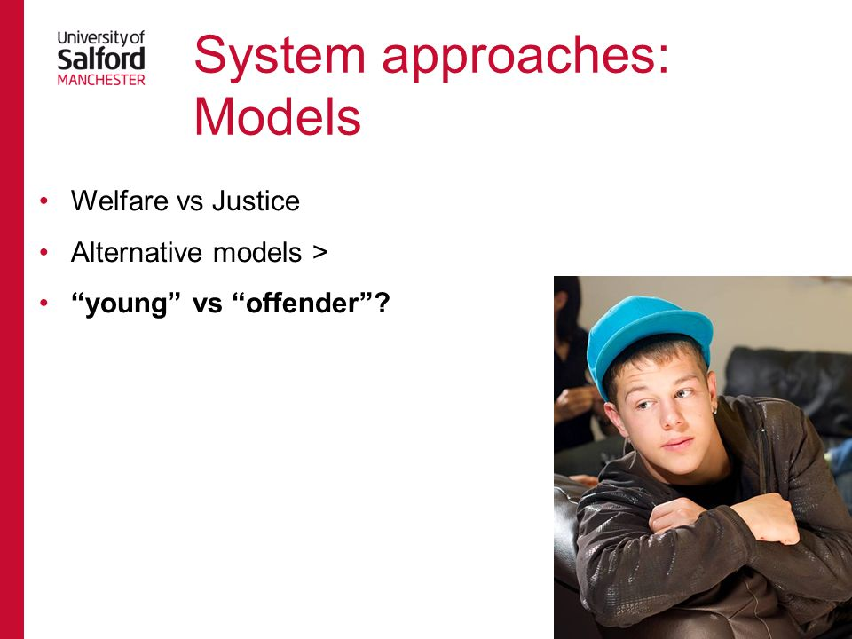 Calvadino and Dignan 2006 ModelBasic featuresCountriesTheory* WelfareFocus on needs of dependent child, unified care/criminal jurisdiction, diagnosis and treatment, informal procedures, indeterminate sentences Norway, Sweden, France, Germany, Japan, USA (pre-1960s) Positivism JusticeAccountability, focus on deeds of responsible agent, just deserts, criminal jurisdiction, procedural formality, punishment USA (post-1960s)Classical Minimal intervention Avoidance of 'net-widening', diversion from criminal proceedings, decarceration, community alternatives ScotlandInteractionist /Left Idealism Restorative justice Focus on accountability and reintegration, reparation and mediation for victims, diversion, decarceration New ZealandLeft Realism Neo- correctionalist Responsibility of parents and children, early intervention and prevention, accountability to victim, reparation, systems management, focus on effectiveness England and WalesRight Realism
