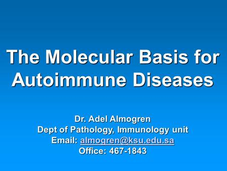 The Molecular Basis for Autoimmune Diseases Dr. Adel Almogren Dept of Pathology, Immunology unit    Office: