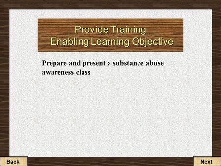 Prepare and present a substance abuse awareness class BackNext Provide Training Enabling Learning Objective.
