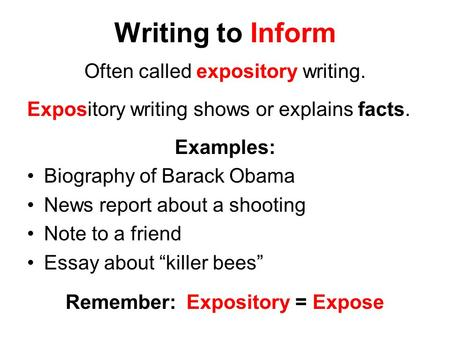 Writing to Inform Often called expository writing. Expository writing shows or explains facts. Examples: Biography of Barack Obama News report about a.