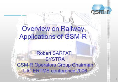 1 Overview on Railway Applications of GSM-R Robert SARFATI SYSTRA GSM-R Operators Group Chairman UIC ERTMS conference 2006.