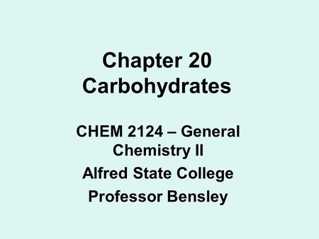 Chapter 20 Carbohydrates CHEM 2124 – General Chemistry II Alfred State College Professor Bensley.