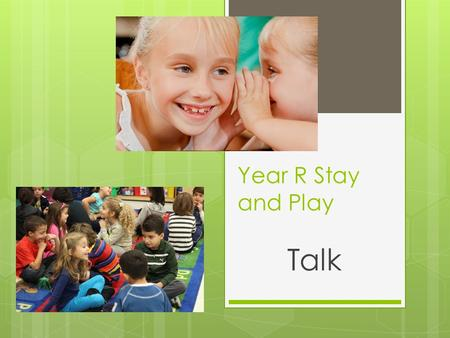 Year R Stay and Play Talk. Why?  Communication is the number one skill. Without it, children will struggle to make friends, learn and enjoy life.