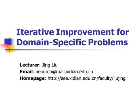 Iterative Improvement for Domain-Specific Problems Lecturer: Jing Liu   Homepage:
