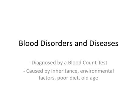 Blood Disorders and Diseases -Diagnosed by a Blood Count Test - Caused by inheritance, environmental factors, poor diet, old age.