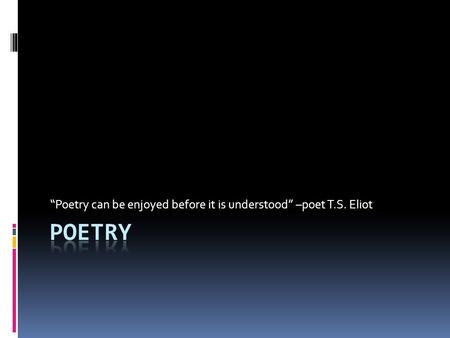 """Poetry can be enjoyed before it is understood"" –poet T.S. Eliot."