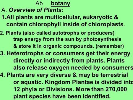 Ab botany A. Overview of Plants: 1.All plants are multicellular, eukaryotic & contain chlorophyll inside of chloroplasts. 2. Plants (also called autotrophs.